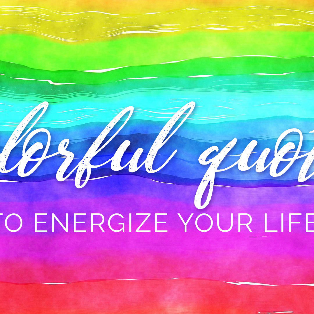 9f4fa0f3723 33 Colorful Quotes and Pictures to Energize Your Life